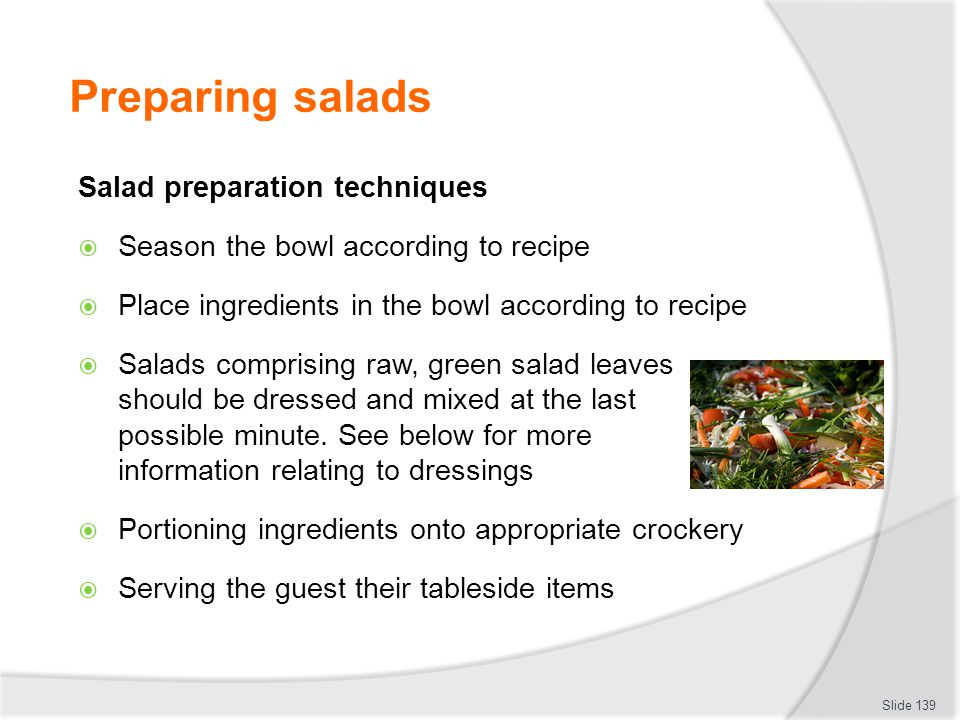 Preparing salads Salad preparation techniques Season the bowl according to recipe Place ingredients in the bowl according to recipe Salads comprising raw, green salad leaves should be dressed and mixed at the last possible minute.