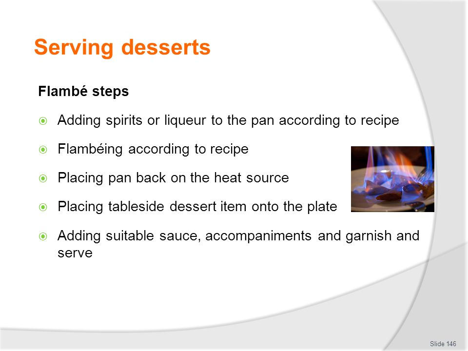 Serving desserts Flambé steps Adding spirits or liqueur to the pan according to recipe Flambéing according to recipe Placing pan back on the heat source Placing tableside dessert item onto the plate Adding suitable sauce, accompaniments and garnish and serve Slide 146