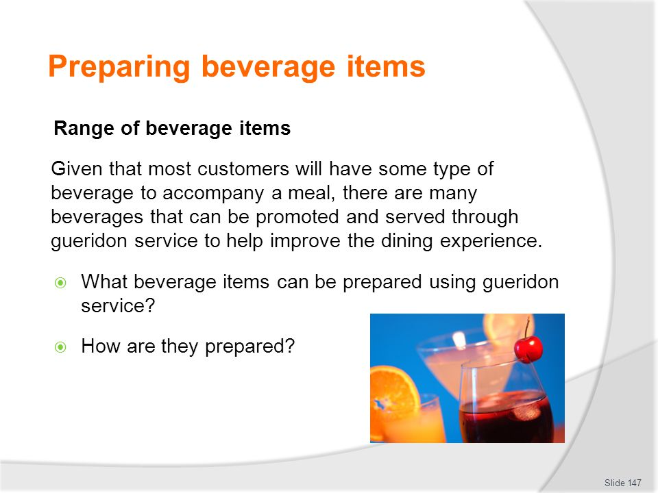 Preparing beverage items Range of beverage items Given that most customers will have some type of beverage to accompany a meal, there are many beverages that can be promoted and served through gueridon service to help improve the dining experience.