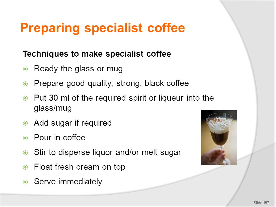 Preparing specialist coffee Techniques to make specialist coffee Ready the glass or mug Prepare good-quality, strong, black coffee Put 30 ml of the required spirit or liqueur into the glass/mug Add sugar if required Pour in coffee Stir to disperse liquor and/or melt sugar Float fresh cream on top Serve immediately Slide 157