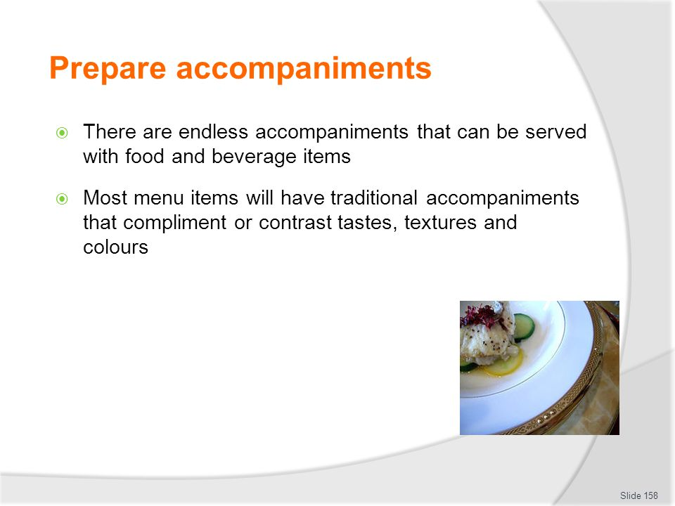 Prepare accompaniments There are endless accompaniments that can be served with food and beverage items Most menu items will have traditional accompaniments that compliment or contrast tastes, textures and colours Slide 158
