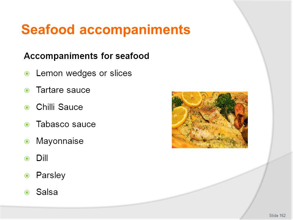Seafood accompaniments Accompaniments for seafood Lemon wedges or slices Tartare sauce Chilli Sauce Tabasco sauce Mayonnaise Dill Parsley Salsa Slide 162