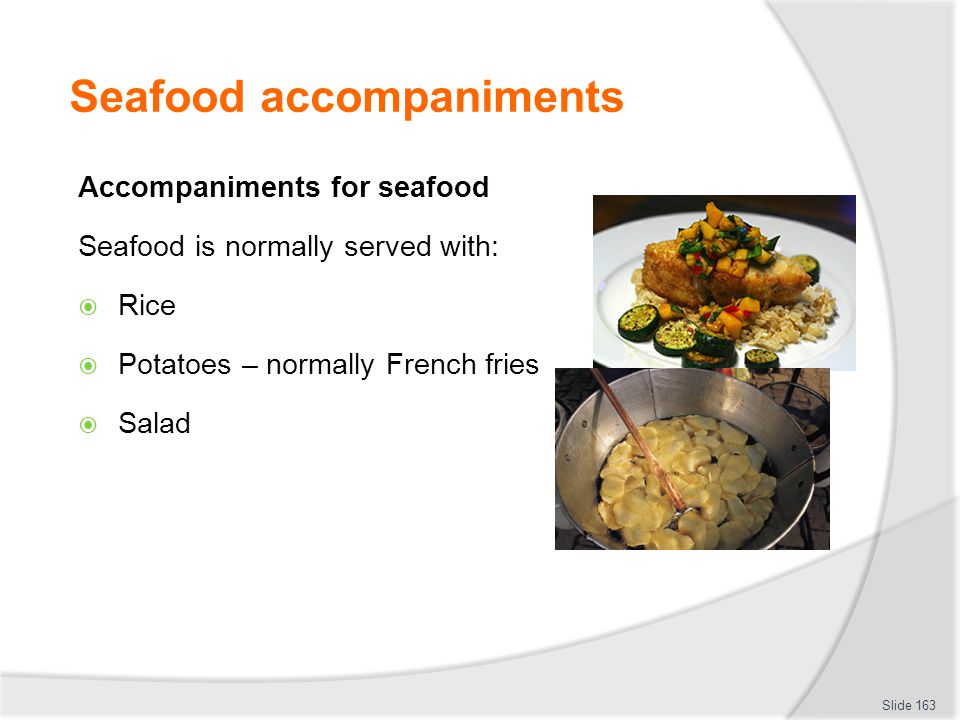 Seafood accompaniments Accompaniments for seafood Seafood is normally served with: Rice Potatoes – normally French fries Salad Slide 163