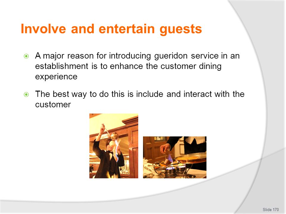Involve and entertain guests A major reason for introducing gueridon service in an establishment is to enhance the customer dining experience The best way to do this is include and interact with the customer Slide 170