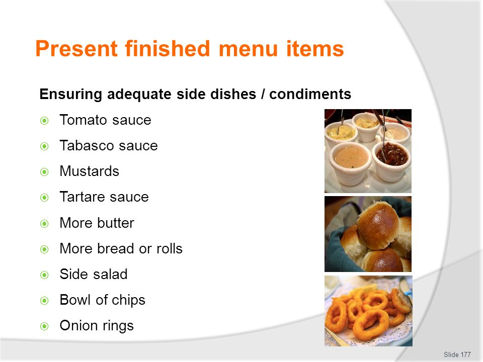 Present finished menu items Ensuring adequate side dishes / condiments Tomato sauce Tabasco sauce Mustards Tartare sauce More butter More bread or rolls Side salad Bowl of chips Onion rings Slide 177