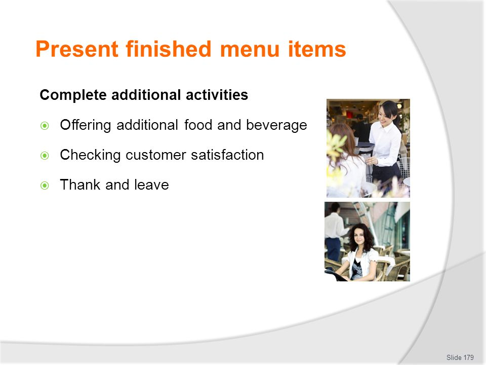 Present finished menu items Complete additional activities Offering additional food and beverage Checking customer satisfaction Thank and leave Slide 179
