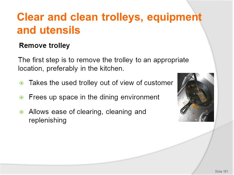 Clear and clean trolleys, equipment and utensils Remove trolley The first step is to remove the trolley to an appropriate location, preferably in the kitchen.