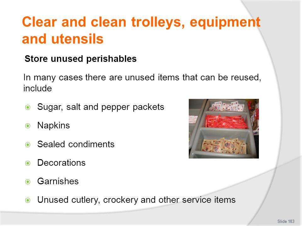 Clear and clean trolleys, equipment and utensils Store unused perishables In many cases there are unused items that can be reused, include Sugar, salt and pepper packets Napkins Sealed condiments Decorations Garnishes Unused cutlery, crockery and other service items Slide 183