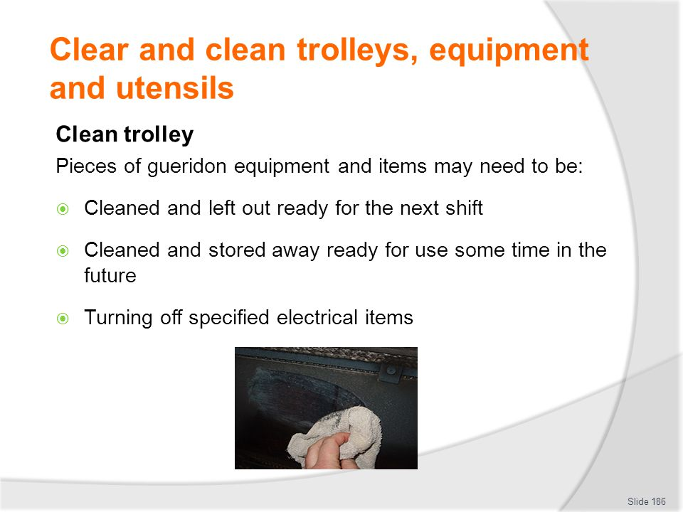 Clear and clean trolleys, equipment and utensils Clean trolley Pieces of gueridon equipment and items may need to be: Cleaned and left out ready for the next shift Cleaned and stored away ready for use some time in the future Turning off specified electrical items Slide 186