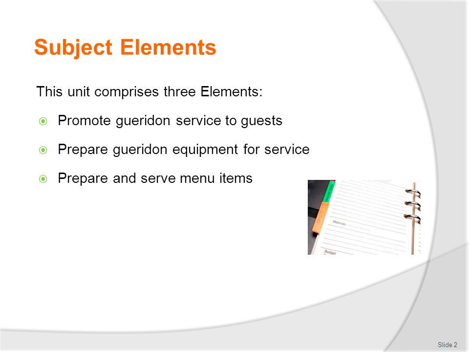 Subject Elements This unit comprises three Elements: Promote gueridon service to guests Prepare gueridon equipment for service Prepare and serve menu items Slide 2