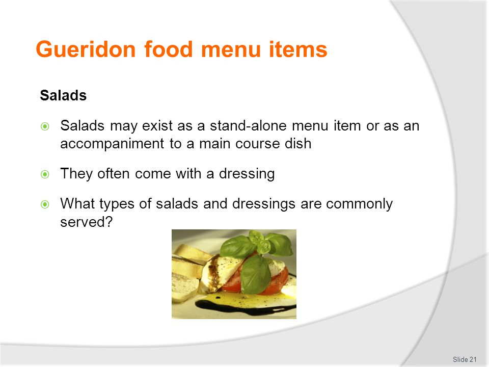 Gueridon food menu items Salads Salads may exist as a stand-alone menu item or as an accompaniment to a main course dish They often come with a dressing What types of salads and dressings are commonly served.