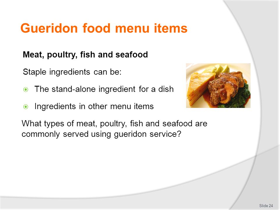 Gueridon food menu items Meat, poultry, fish and seafood Staple ingredients can be: The stand-alone ingredient for a dish Ingredients in other menu items What types of meat, poultry, fish and seafood are commonly served using gueridon service.