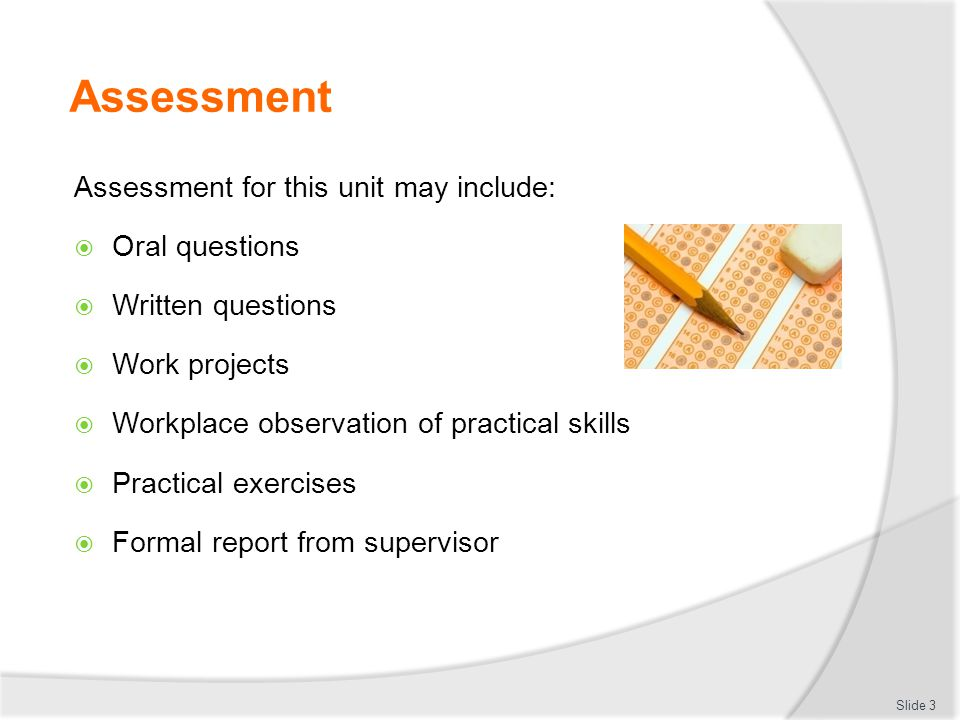 Assessment Assessment for this unit may include: Oral questions Written questions Work projects Workplace observation of practical skills Practical exercises Formal report from supervisor Slide 3