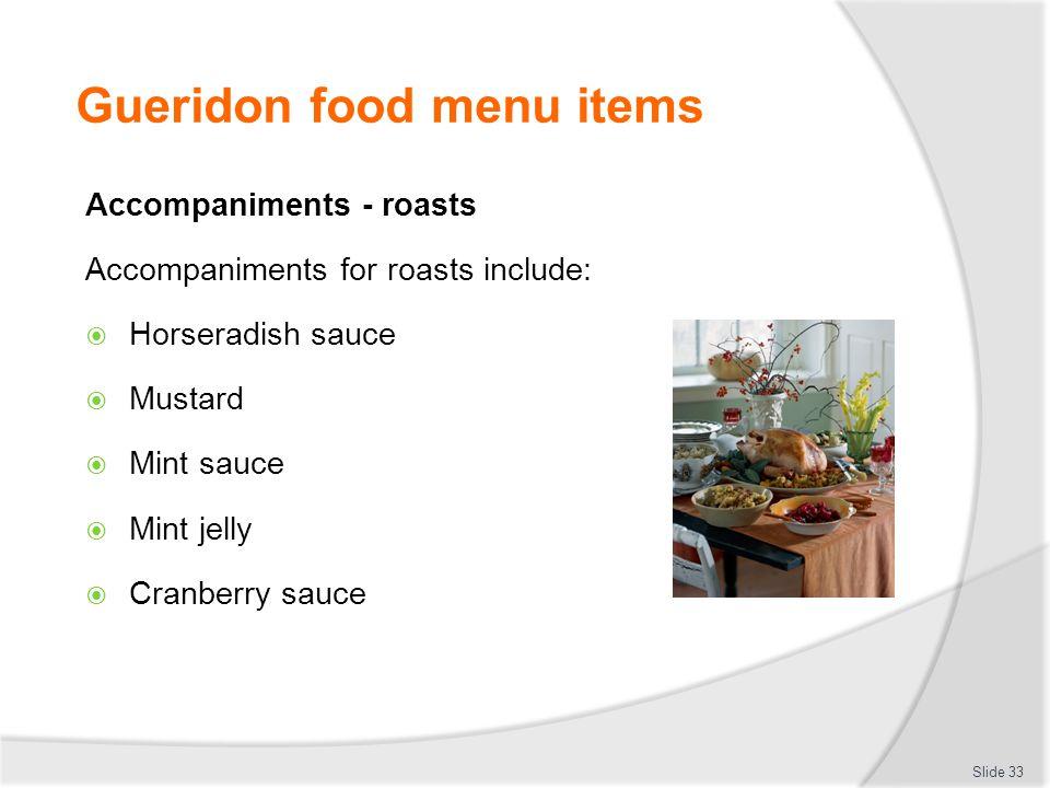 Gueridon food menu items Accompaniments - roasts Accompaniments for roasts include: Horseradish sauce Mustard Mint sauce Mint jelly Cranberry sauce Slide 33