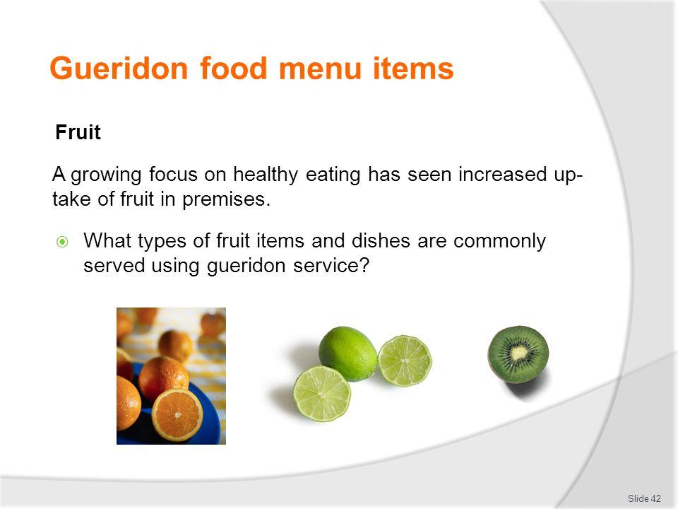 Gueridon food menu items Fruit A growing focus on healthy eating has seen increased up- take of fruit in premises.