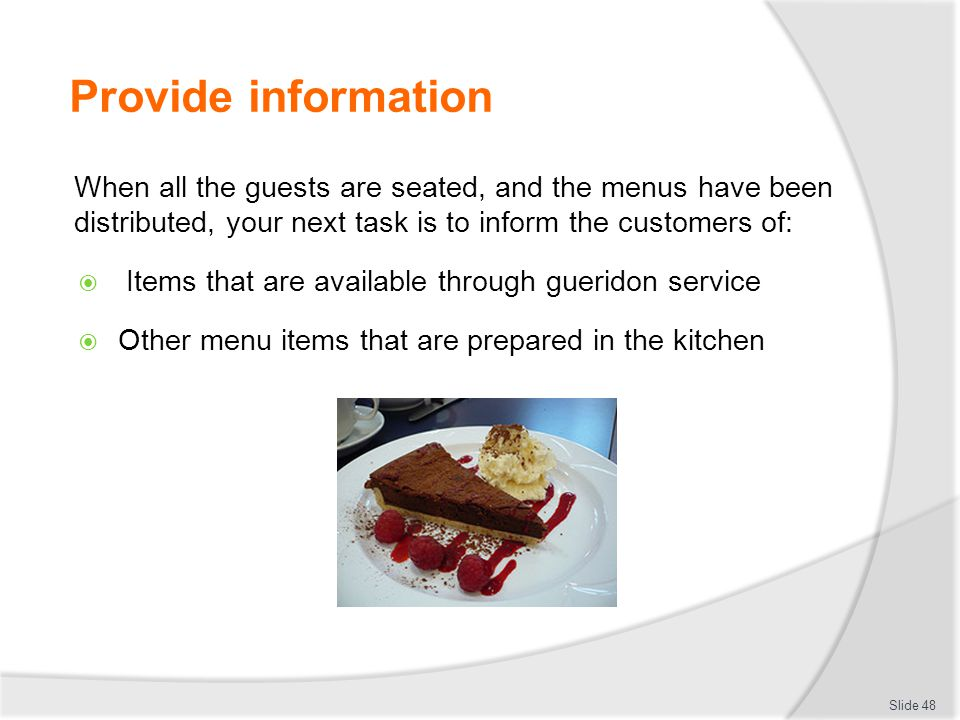 Provide information When all the guests are seated, and the menus have been distributed, your next task is to inform the customers of: Items that are available through gueridon service Other menu items that are prepared in the kitchen Slide 48