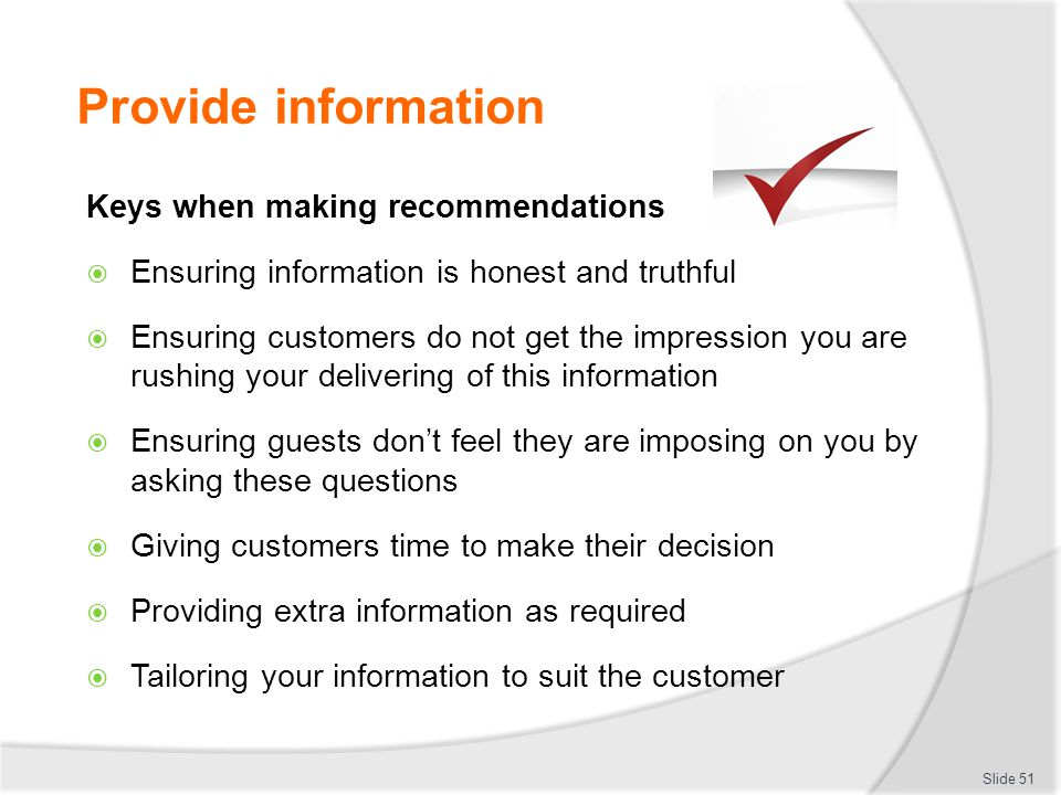 Provide information Keys when making recommendations Ensuring information is honest and truthful Ensuring customers do not get the impression you are rushing your delivering of this information Ensuring guests dont feel they are imposing on you by asking these questions Giving customers time to make their decision Providing extra information as required Tailoring your information to suit the customer Slide 51
