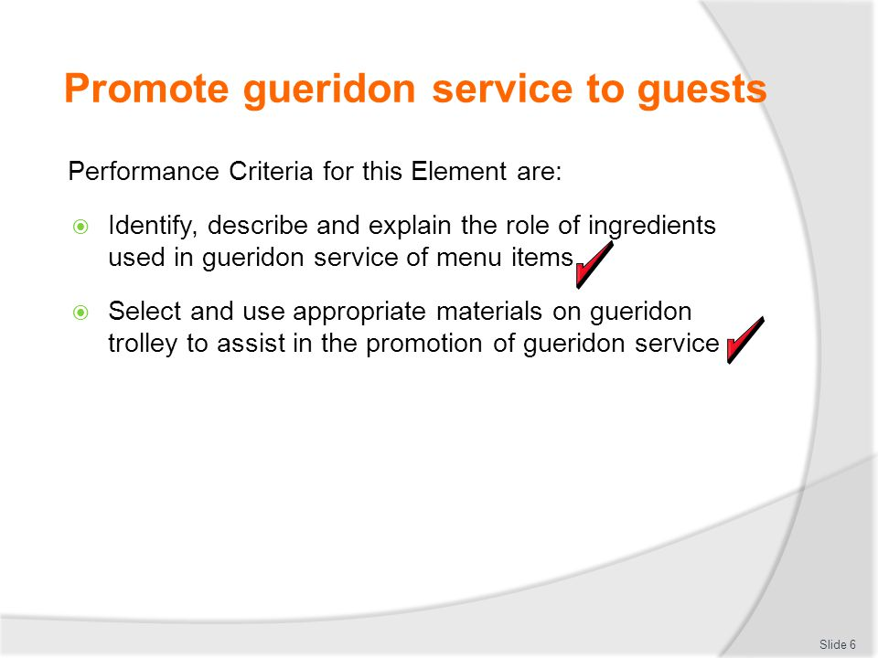 Promote gueridon service to guests Performance Criteria for this Element are: Identify, describe and explain the role of ingredients used in gueridon service of menu items Select and use appropriate materials on gueridon trolley to assist in the promotion of gueridon service Slide 6