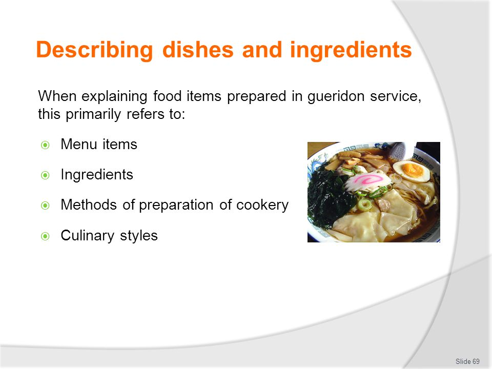 Describing dishes and ingredients When explaining food items prepared in gueridon service, this primarily refers to: Menu items Ingredients Methods of preparation of cookery Culinary styles Slide 69