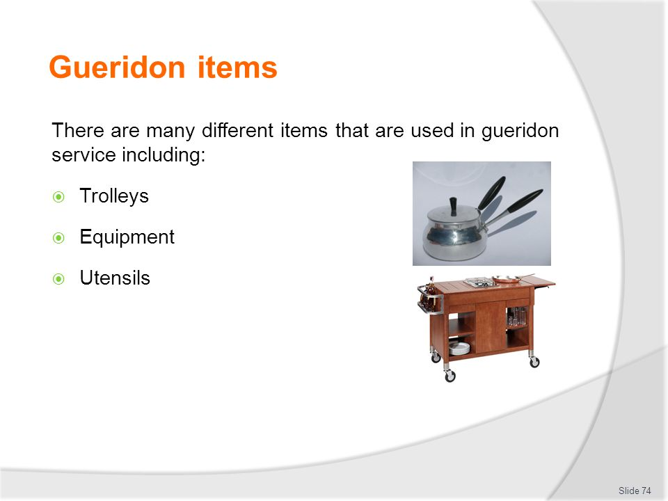 Gueridon items There are many different items that are used in gueridon service including: Trolleys Equipment Utensils Slide 74