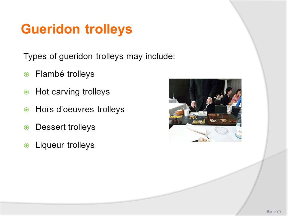 Gueridon trolleys Types of gueridon trolleys may include: Flambé trolleys Hot carving trolleys Hors doeuvres trolleys Dessert trolleys Liqueur trolleys Slide 75
