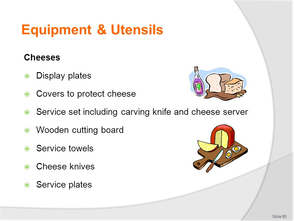 Equipment & Utensils Cheeses Display plates Covers to protect cheese Service set including carving knife and cheese server Wooden cutting board Service towels Cheese knives Service plates Slide 80