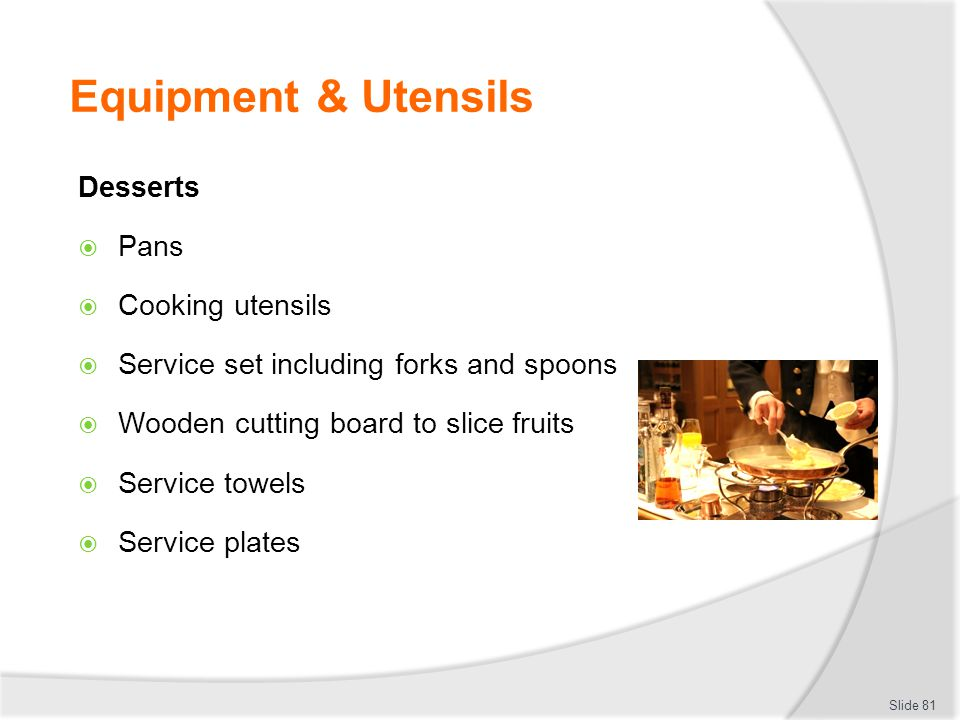 Equipment & Utensils Desserts Pans Cooking utensils Service set including forks and spoons Wooden cutting board to slice fruits Service towels Service plates Slide 81