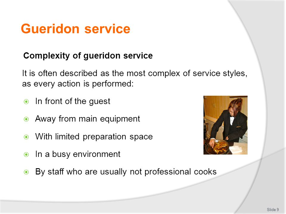 Gueridon service Complexity of gueridon service It is often described as the most complex of service styles, as every action is performed: In front of the guest Away from main equipment With limited preparation space In a busy environment By staff who are usually not professional cooks Slide 9