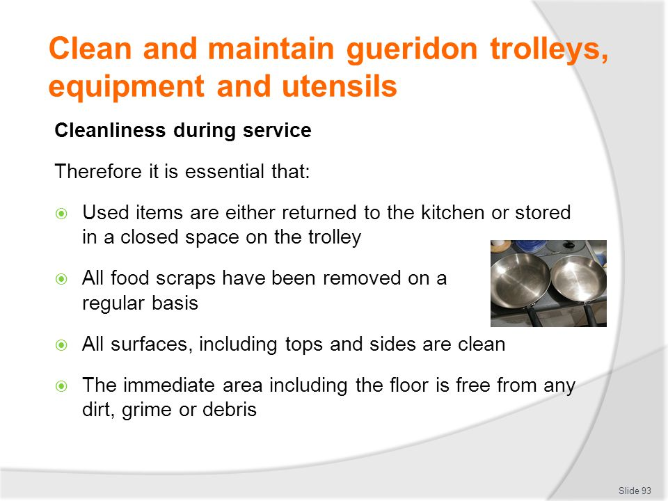 Clean and maintain gueridon trolleys, equipment and utensils Cleanliness during service Therefore it is essential that: Used items are either returned to the kitchen or stored in a closed space on the trolley All food scraps have been removed on a regular basis All surfaces, including tops and sides are clean The immediate area including the floor is free from any dirt, grime or debris Slide 93