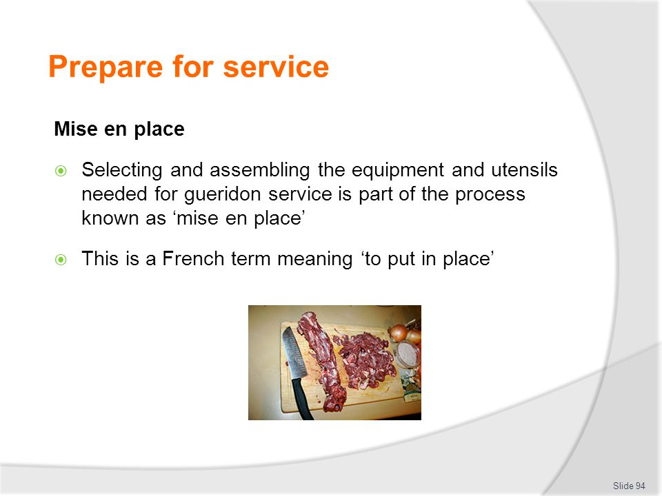 Prepare for service Mise en place Selecting and assembling the equipment and utensils needed for gueridon service is part of the process known as mise en place This is a French term meaning to put in place Slide 94