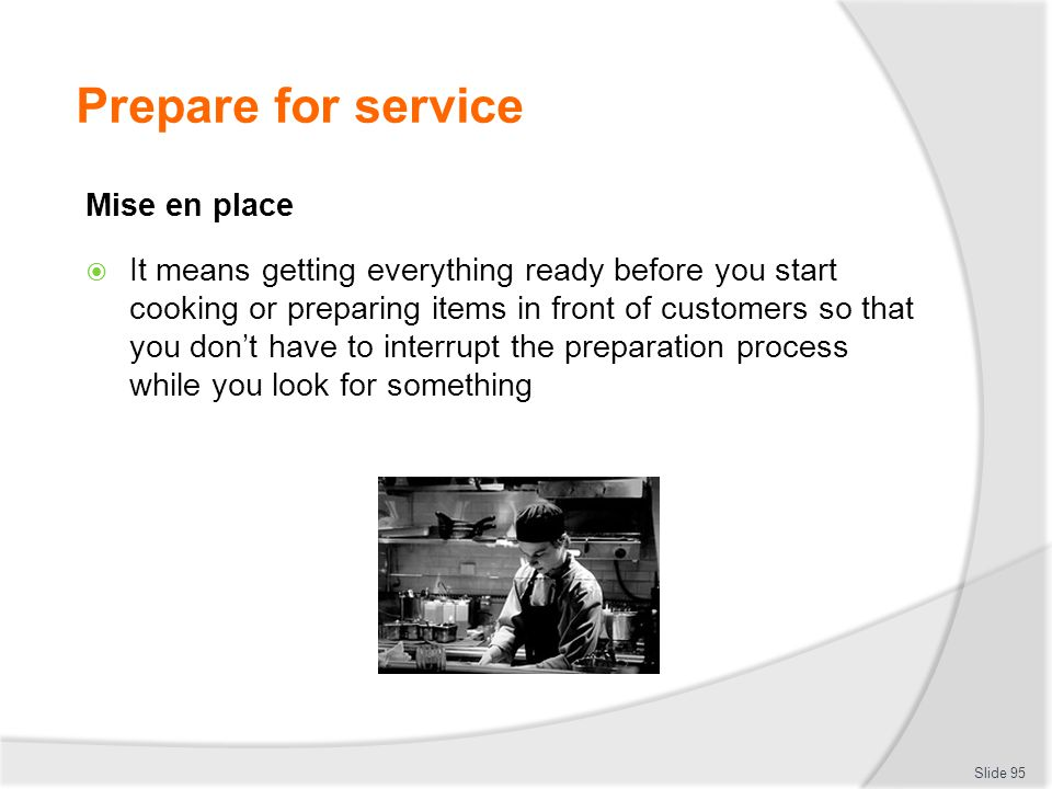 Prepare for service Mise en place It means getting everything ready before you start cooking or preparing items in front of customers so that you dont have to interrupt the preparation process while you look for something Slide 95