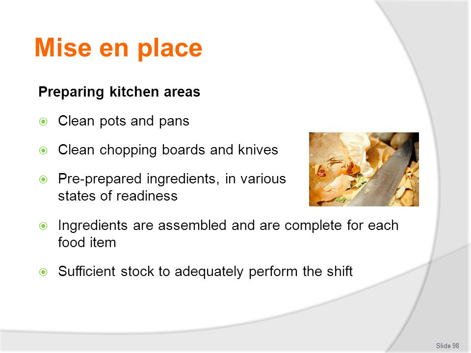 Mise en place Preparing kitchen areas Clean pots and pans Clean chopping boards and knives Pre-prepared ingredients, in various states of readiness Ingredients are assembled and are complete for each food item Sufficient stock to adequately perform the shift Slide 98