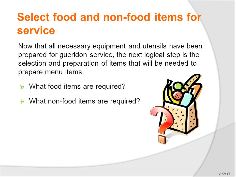 Select food and non-food items for service Now that all necessary equipment and utensils have been prepared for gueridon service, the next logical step is the selection and preparation of items that will be needed to prepare menu items.