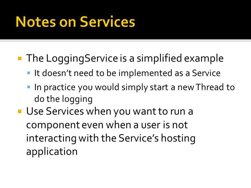 The LoggingService is a simplified example It doesnt need to be implemented as a Service In practice you would simply start a new Thread to do the logging Use Services when you want to run a component even when a user is not interacting with the Services hosting application