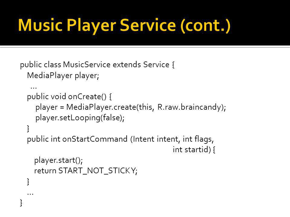 public class MusicService extends Service { MediaPlayer player; … public void onCreate() { player = MediaPlayer.create(this, R.raw.braincandy); player.setLooping(false); } public int onStartCommand (Intent intent, int flags, int startid) { player.start(); return START_NOT_STICKY; } … }