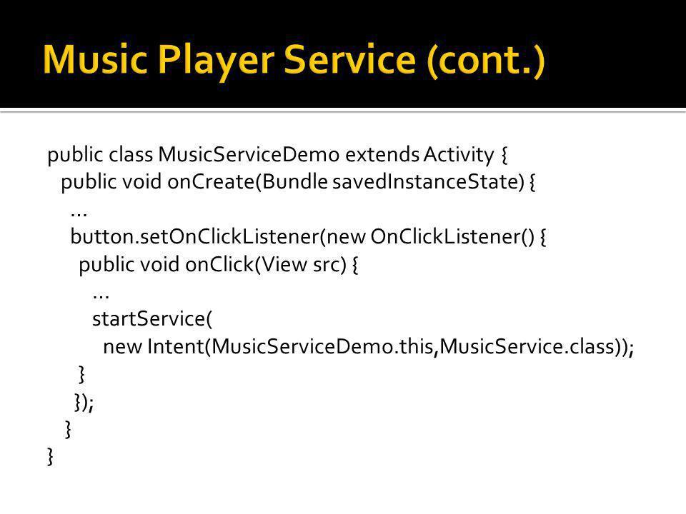 public class MusicServiceDemo extends Activity { public void onCreate(Bundle savedInstanceState) { … button.setOnClickListener(new OnClickListener() { public void onClick(View src) { … startService( new Intent(MusicServiceDemo.this,MusicService.class)); } }); }