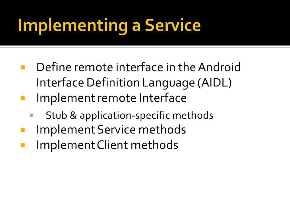 Define remote interface in the Android Interface Definition Language (AIDL) Implement remote Interface Stub & application-specific methods Implement S