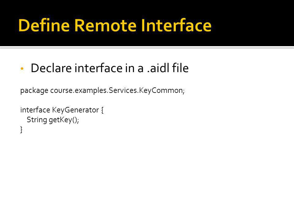 Declare interface in a.aidl file package course.examples.Services.KeyCommon; interface KeyGenerator { String getKey(); }