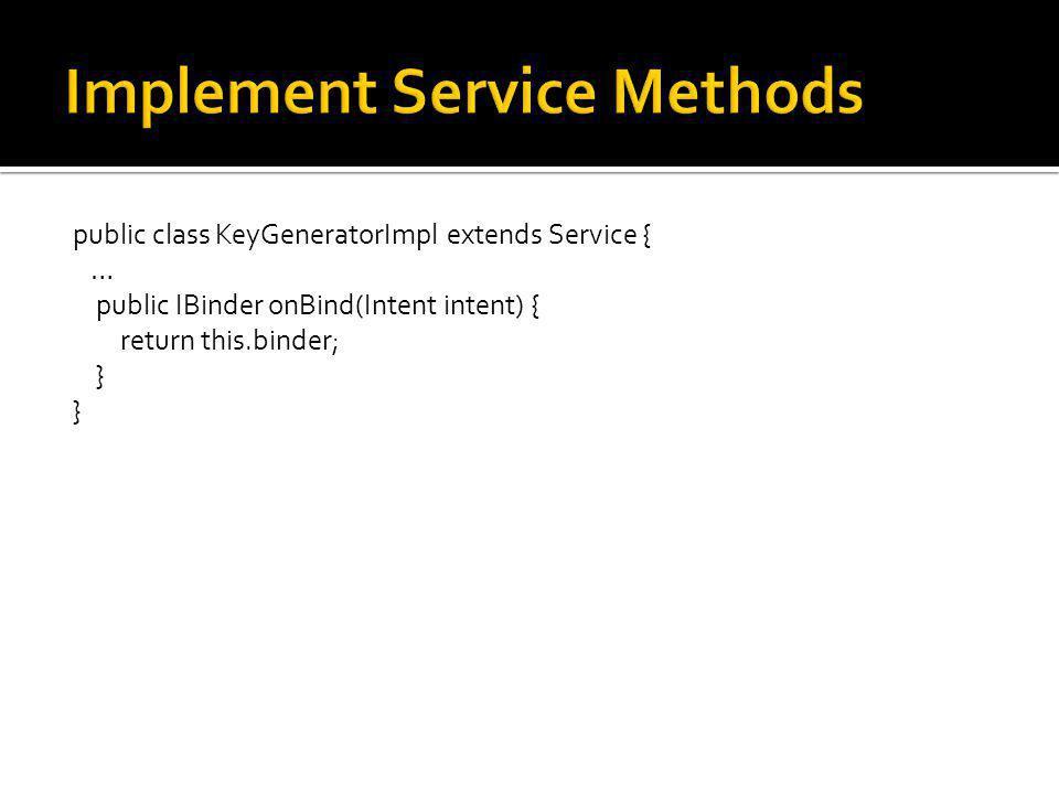 public class KeyGeneratorImpl extends Service { … public IBinder onBind(Intent intent) { return this.binder; }