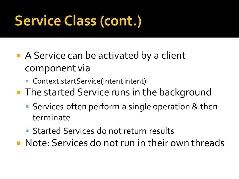 A Service can be activated by a client component via Context.startService(Intent intent) The started Service runs in the background Services often perform a single operation & then terminate Started Services do not return results Note: Services do not run in their own threads