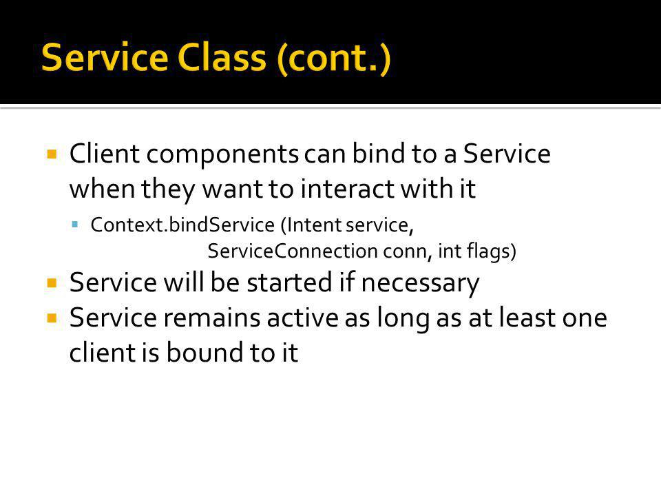 Client components can bind to a Service when they want to interact with it Context.bindService (Intent service, ServiceConnection conn, int flags) Service will be started if necessary Service remains active as long as at least one client is bound to it