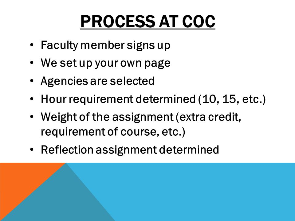 PROCESS AT COC Faculty member signs up We set up your own page Agencies are selected Hour requirement determined (10, 15, etc.) Weight of the assignment (extra credit, requirement of course, etc.) Reflection assignment determined