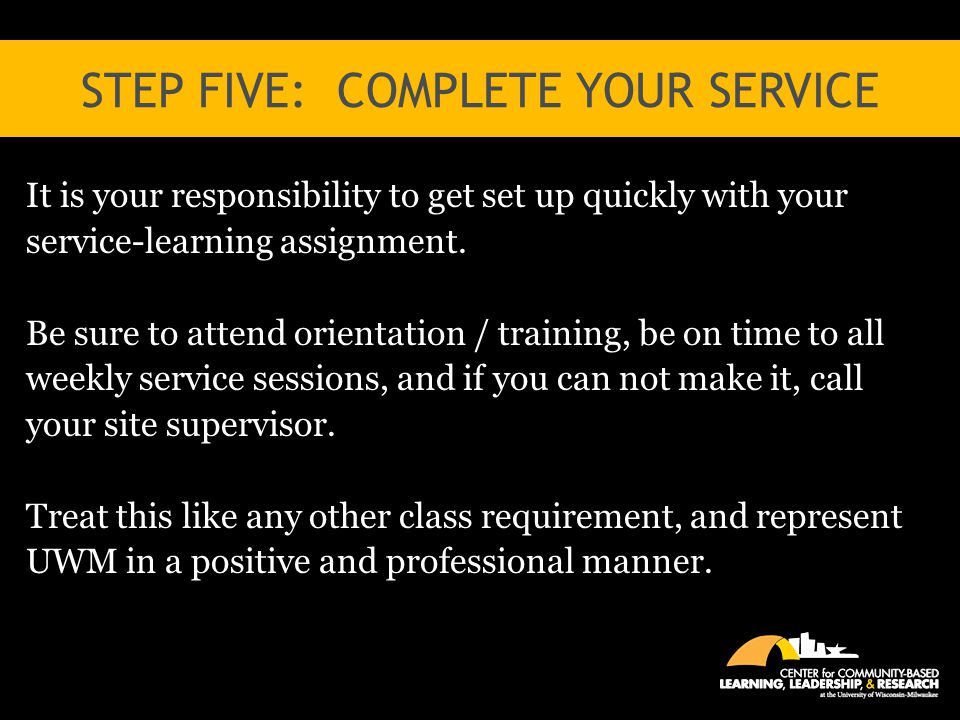 STEP FIVE: COMPLETE YOUR SERVICE It is your responsibility to get set up quickly with your service-learning assignment. Be sure to attend orientation