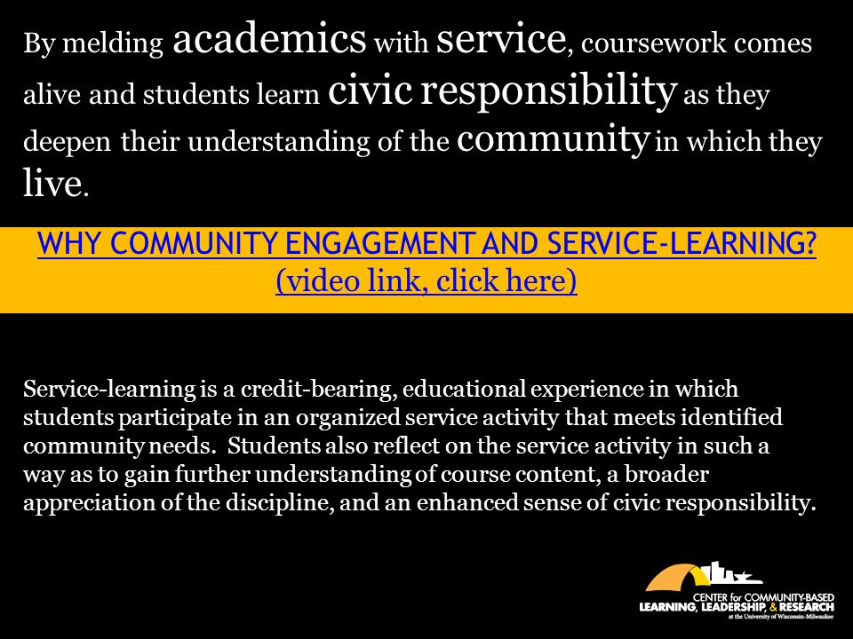 WHY COMMUNITY ENGAGEMENT AND SERVICE-LEARNING? (video link, click here) By melding academics with service, coursework comes alive and students learn c