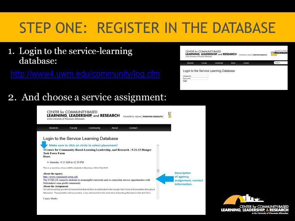 STEP ONE: REGISTER IN THE DATABASE 1. Login to the service-learning database: http://www4.uwm.edu/community/log.cfm 2. And choose a service assignment