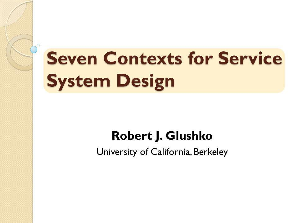 Seven Contexts for Service System Design Robert J. Glushko University of California, Berkeley