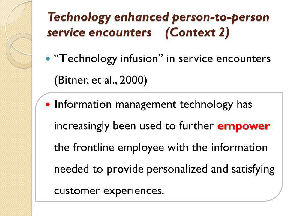Technology enhanced person-to-person service encounters (Context 2) Technology infusion in service encounters (Bitner, et al., 2000) empower Information management technology has increasingly been used to further empower the frontline employee with the information needed to provide personalized and satisfying customer experiences.