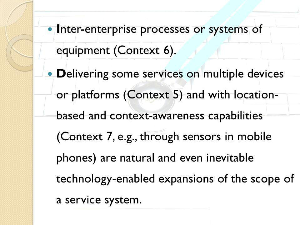 Inter-enterprise processes or systems of equipment (Context 6). Delivering some services on multiple devices or platforms (Context 5) and with locatio