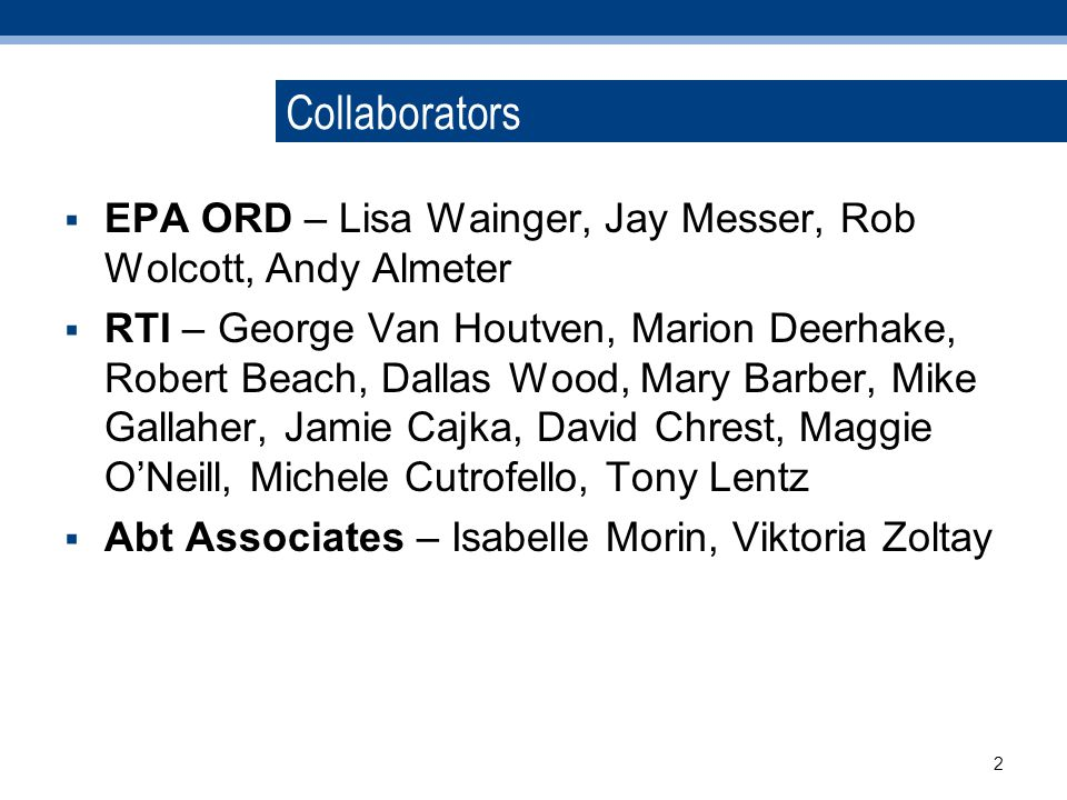Collaborators EPA ORD – Lisa Wainger, Jay Messer, Rob Wolcott, Andy Almeter RTI – George Van Houtven, Marion Deerhake, Robert Beach, Dallas Wood, Mary Barber, Mike Gallaher, Jamie Cajka, David Chrest, Maggie ONeill, Michele Cutrofello, Tony Lentz Abt Associates – Isabelle Morin, Viktoria Zoltay 2