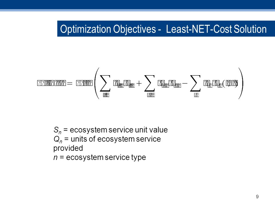 Optimization Objectives - Least-NET-Cost Solution S n = ecosystem service unit value Q n = units of ecosystem service provided n = ecosystem service type 9